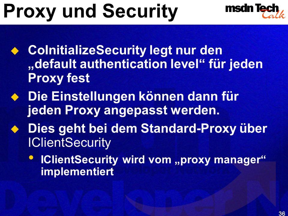 36 Proxy und Security CoInitializeSecurity legt nur den default authentication level für jeden Proxy fest Die Einstellungen können dann für jeden Prox