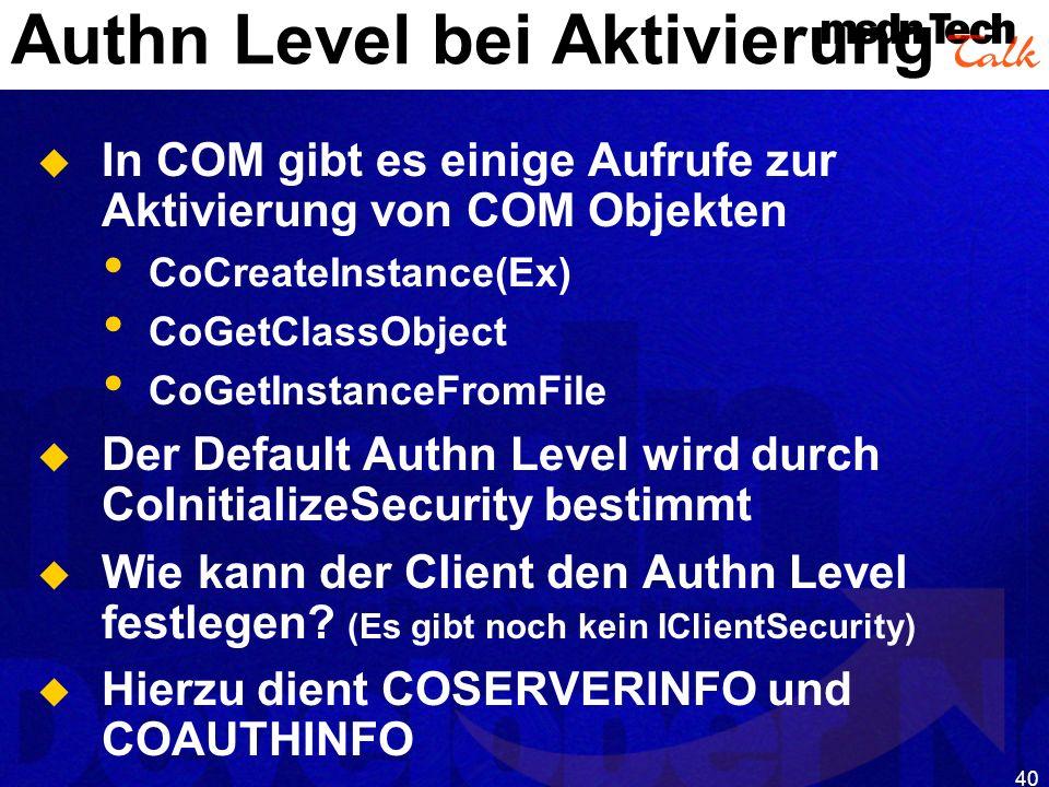 40 Authn Level bei Aktivierung In COM gibt es einige Aufrufe zur Aktivierung von COM Objekten CoCreateInstance(Ex) CoGetClassObject CoGetInstanceFromF