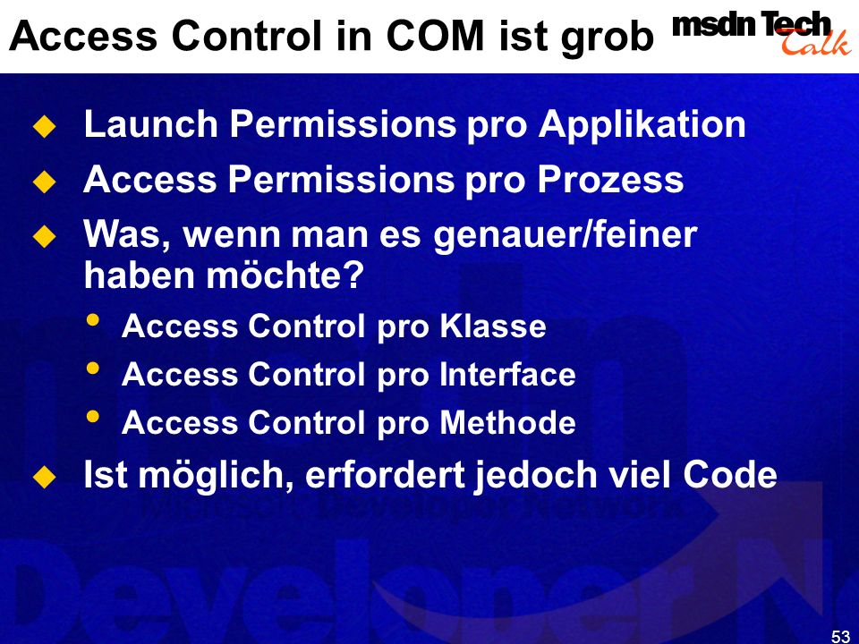 53 Access Control in COM ist grob Launch Permissions pro Applikation Access Permissions pro Prozess Was, wenn man es genauer/feiner haben möchte? Acce
