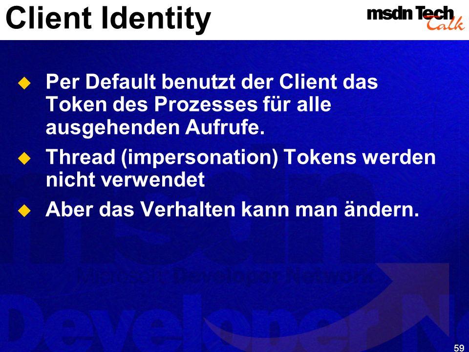 59 Client Identity Per Default benutzt der Client das Token des Prozesses für alle ausgehenden Aufrufe. Thread (impersonation) Tokens werden nicht ver