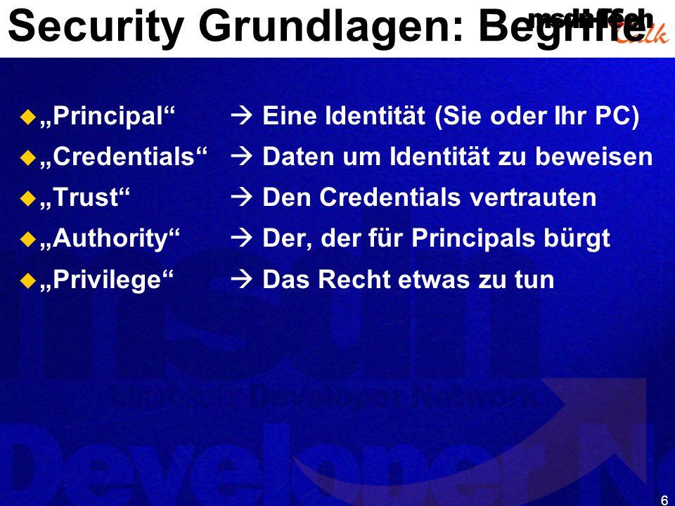 6 Security Grundlagen: Begriffe Principal Eine Identität (Sie oder Ihr PC) Credentials Daten um Identität zu beweisen Trust Den Credentials vertrauten