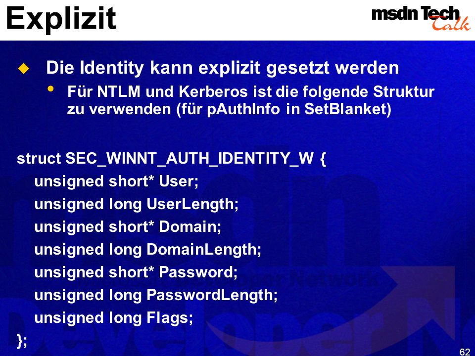 62 Explizit Die Identity kann explizit gesetzt werden Für NTLM und Kerberos ist die folgende Struktur zu verwenden (für pAuthInfo in SetBlanket) struct SEC_WINNT_AUTH_IDENTITY_W { unsigned short* User; unsigned long UserLength; unsigned short* Domain; unsigned long DomainLength; unsigned short* Password; unsigned long PasswordLength; unsigned long Flags; };