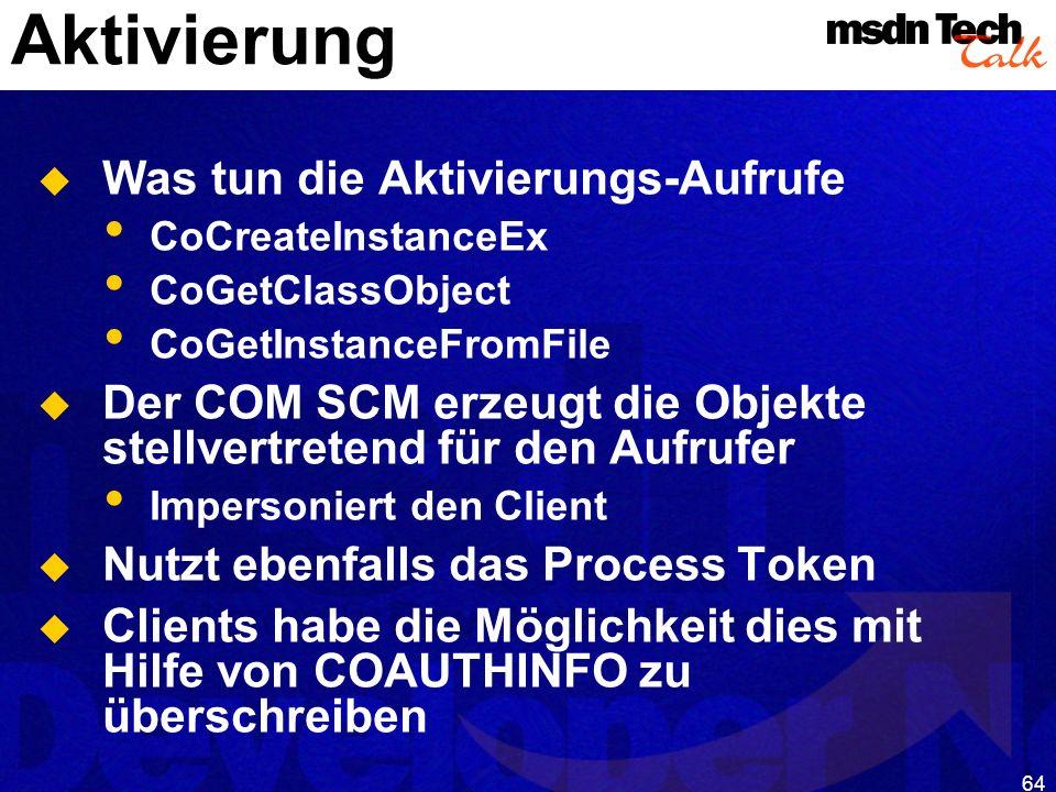 64 Aktivierung Was tun die Aktivierungs-Aufrufe CoCreateInstanceEx CoGetClassObject CoGetInstanceFromFile Der COM SCM erzeugt die Objekte stellvertret