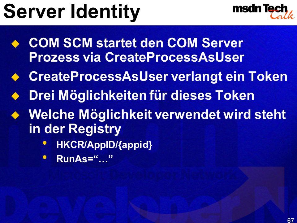 67 Server Identity COM SCM startet den COM Server Prozess via CreateProcessAsUser CreateProcessAsUser verlangt ein Token Drei Möglichkeiten für dieses