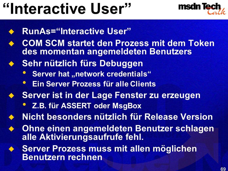 69 Interactive User RunAs=Interactive User COM SCM startet den Prozess mit dem Token des momentan angemeldeten Benutzers Sehr nützlich fürs Debuggen S