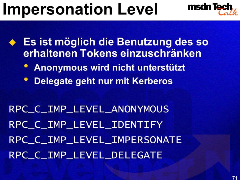 71 Impersonation Level Es ist möglich die Benutzung des so erhaltenen Tokens einzuschränken Anonymous wird nicht unterstützt Delegate geht nur mit Ker