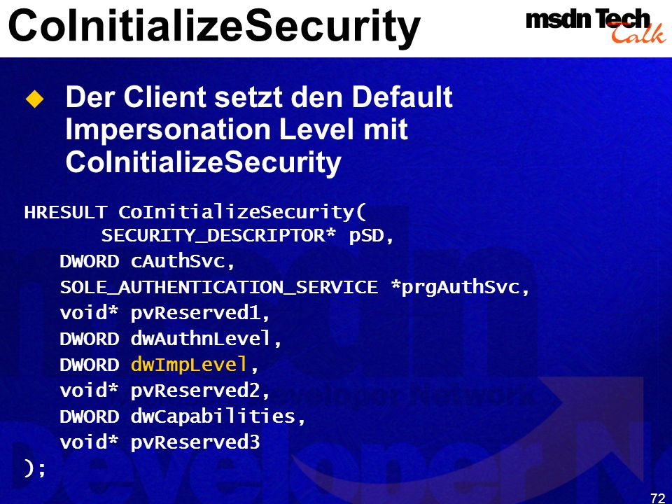 72 CoInitializeSecurity Der Client setzt den Default Impersonation Level mit CoInitializeSecurity HRESULT CoInitializeSecurity( SECURITY_DESCRIPTOR* p