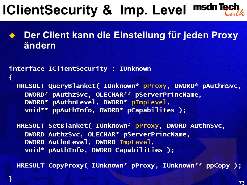 73 IClientSecurity & Imp. Level Der Client kann die Einstellung für jeden Proxy ändern interface IClientSecurity : IUnknown { HRESULT QueryBlanket( IU