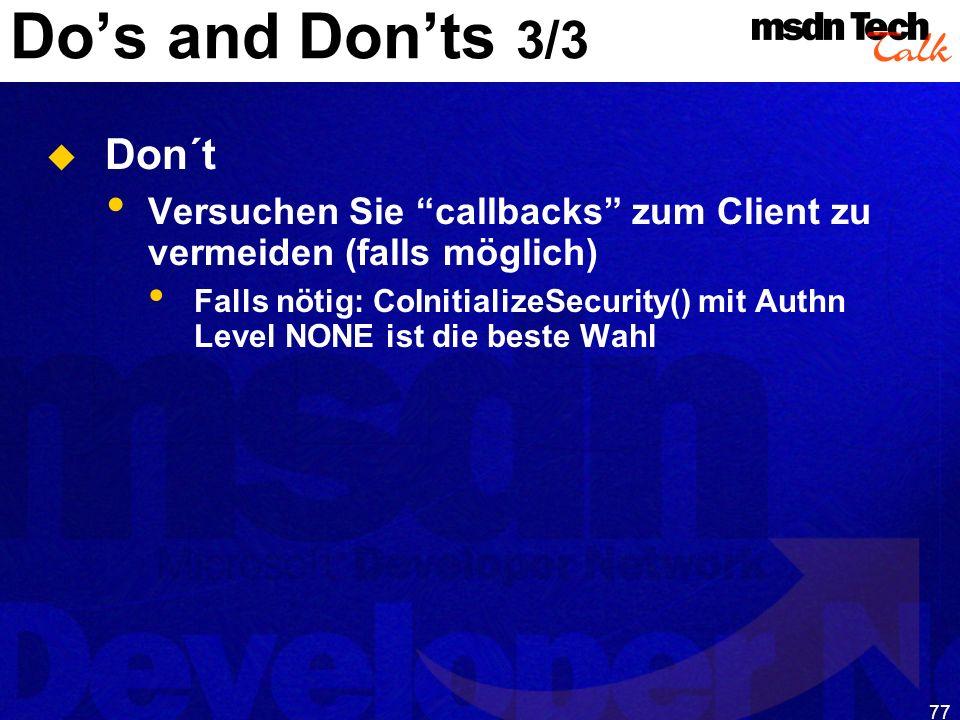 77 Dos and Donts 3/3 Don´t Versuchen Sie callbacks zum Client zu vermeiden (falls möglich) Falls nötig: CoInitializeSecurity() mit Authn Level NONE is