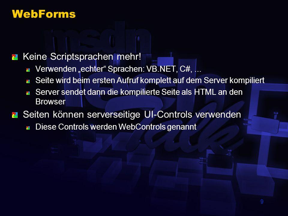 9 WebForms Keine Scriptsprachen mehr! Verwenden echter Sprachen: VB.NET, C#,... Seite wird beim ersten Aufruf komplett auf dem Server kompiliert Serve