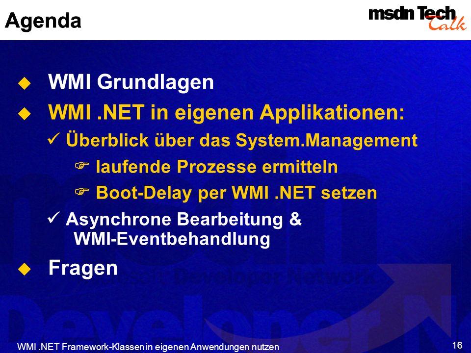 WMI.NET Framework-Klassen in eigenen Anwendungen nutzen 16 Agenda WMI Grundlagen WMI.NET in eigenen Applikationen: Überblick über das System.Managemen