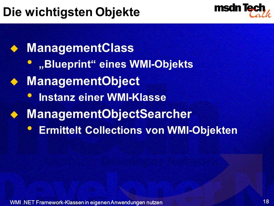 WMI.NET Framework-Klassen in eigenen Anwendungen nutzen 18 Die wichtigsten Objekte ManagementClass Blueprint eines WMI-Objekts ManagementObject Instan