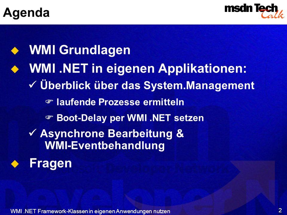 WMI.NET Framework-Klassen in eigenen Anwendungen nutzen 3 Agenda WMI Grundlagen WMI.NET in eigenen Applikationen: Überblick über das System.Management laufende Prozesse ermitteln Boot-Delay per WMI.NET setzen Asynchrone Bearbeitung & WMI-Eventbehandlung Fragen