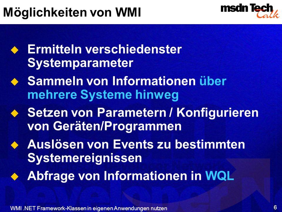 WMI.NET Framework-Klassen in eigenen Anwendungen nutzen 7 WBEM Consumer WMI Providers (werden bei Bedarf geladen) DCOM SNMPActiveDirectory WMI ext for WDM NT Event Log PerfCountersRegistry CIM – Management Schema WMI Services Pub/SubServiceCorrelationServiceEventFilteringQueryService CIM Repository DCOM DCOM ODBCAdapterODBCClient SWBEM… Script COM API COMClient WMI Architektur WMI managed- code APIs ManagedCodeClient
