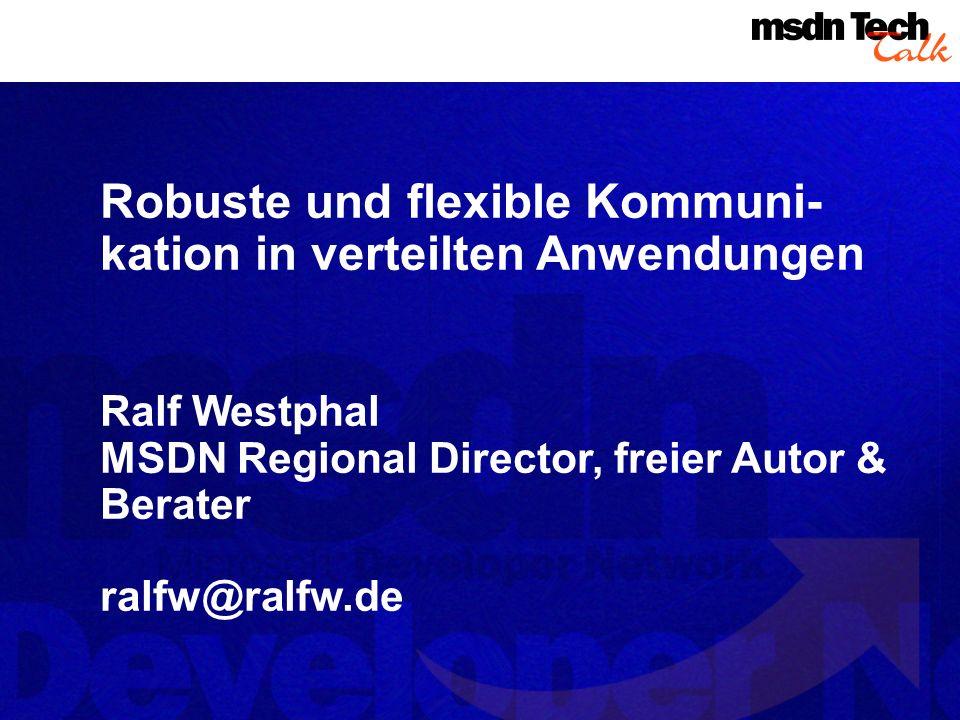 Robuste und flexible Kommuni- kation in verteilten Anwendungen Ralf Westphal MSDN Regional Director, freier Autor & Berater ralfw@ralfw.de