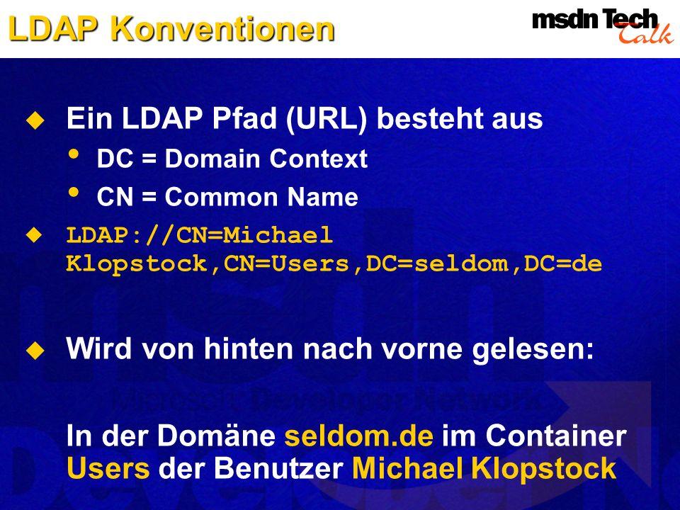 LDAP Konventionen Ein LDAP Pfad (URL) besteht aus DC = Domain Context CN = Common Name LDAP://CN=Michael Klopstock,CN=Users,DC=seldom,DC=de Wird von h