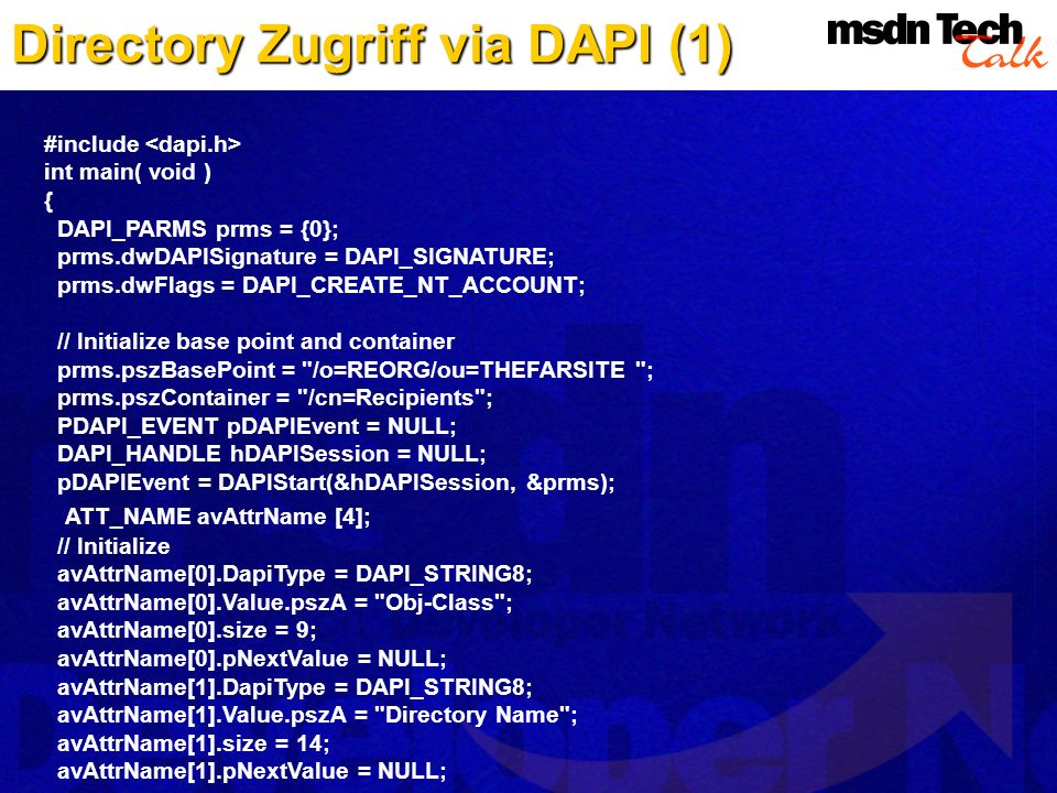 Directory Zugriff via DAPI (1) #include int main( void ) { DAPI_PARMS prms = {0}; prms.dwDAPISignature = DAPI_SIGNATURE; prms.dwFlags = DAPI_CREATE_NT_ACCOUNT; // Initialize base point and container prms.pszBasePoint = /o=REORG/ou=THEFARSITE ; prms.pszContainer = /cn=Recipients ; PDAPI_EVENT pDAPIEvent = NULL; DAPI_HANDLE hDAPISession = NULL; pDAPIEvent = DAPIStart(&hDAPISession, &prms); ATT_NAME avAttrName [4]; // Initialize avAttrName[0].DapiType = DAPI_STRING8; avAttrName[0].Value.pszA = Obj-Class ; avAttrName[0].size = 9; avAttrName[0].pNextValue = NULL; avAttrName[1].DapiType = DAPI_STRING8; avAttrName[1].Value.pszA = Directory Name ; avAttrName[1].size = 14; avAttrName[1].pNextValue = NULL;