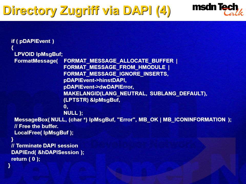 Directory Zugriff via DAPI (4) if ( pDAPIEvent ) { LPVOID lpMsgBuf; FormatMessage( FORMAT_MESSAGE_ALLOCATE_BUFFER | FORMAT_MESSAGE_FROM_HMODULE | FORMAT_MESSAGE_IGNORE_INSERTS, pDAPIEvent->hinstDAPI, pDAPIEvent->dwDAPIError, MAKELANGID(LANG_NEUTRAL, SUBLANG_DEFAULT), (LPTSTR) &lpMsgBuf, 0, NULL ); MessageBox( NULL, (char *) lpMsgBuf, Error , MB_OK | MB_ICONINFORMATION ); // Free the buffer.