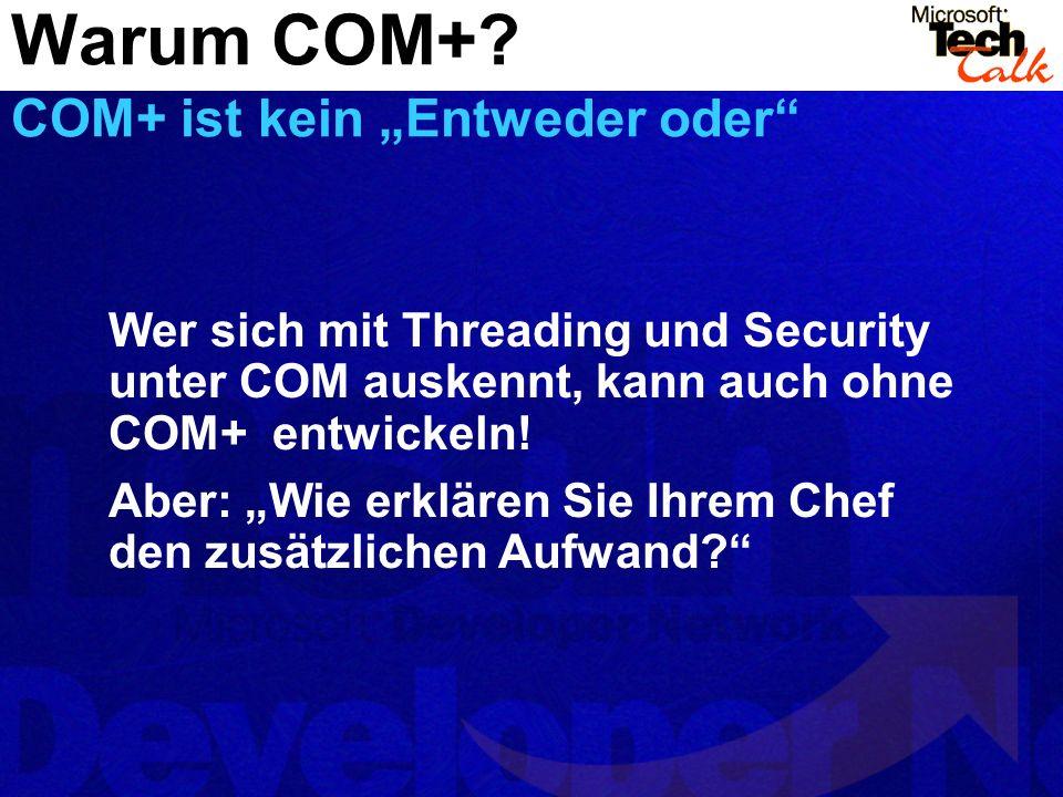 Warum COM+? COM+ ist kein Entweder oder Wer sich mit Threading und Security unter COM auskennt, kann auch ohne COM+ entwickeln! Aber: Wie erklären Sie