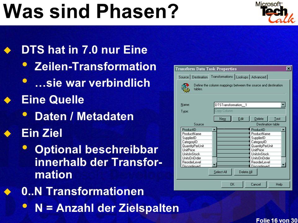 Folie 16 von 30 Was sind Phasen? DTS hat in 7.0 nur Eine Zeilen-Transformation …sie war verbindlich Eine Quelle Daten / Metadaten Ein Ziel Optional be