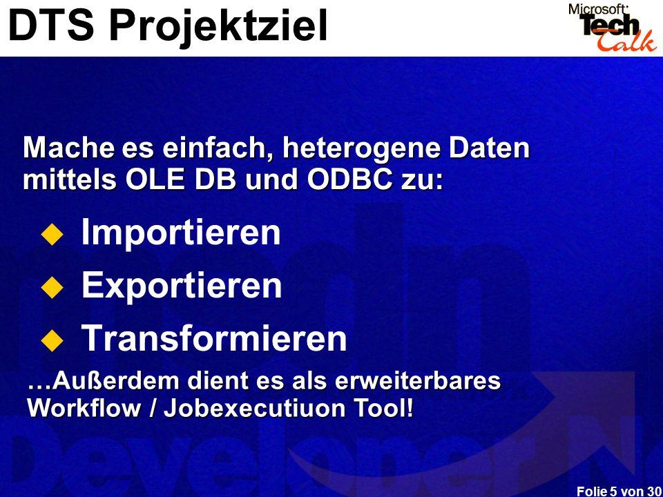 Folie 5 von 30 DTS Projektziel Importieren Exportieren Transformieren …Außerdem dient es als erweiterbares Workflow / Jobexecutiuon Tool! Mache es ein