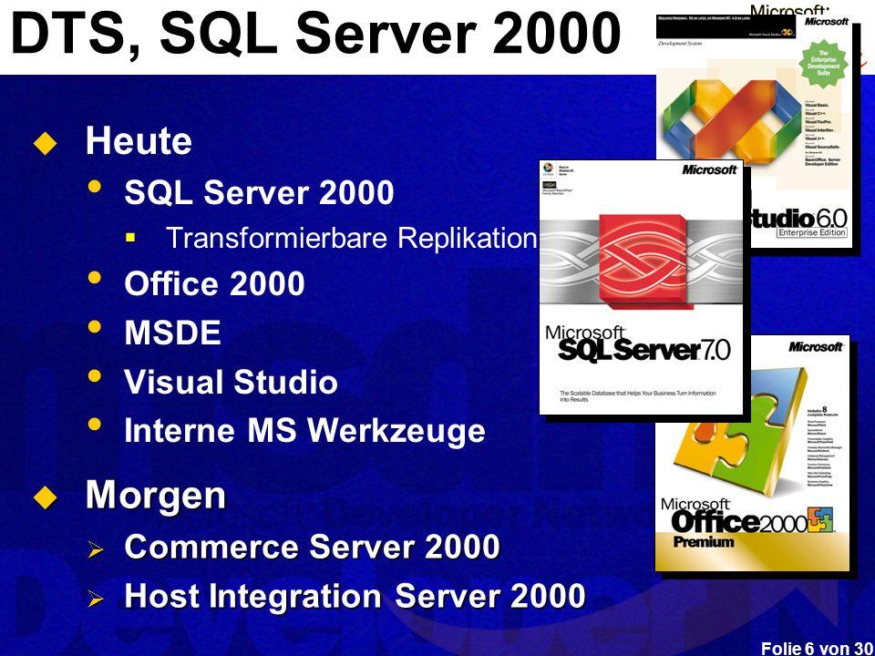 Folie 6 von 30 DTS, SQL Server 2000 Heute SQL Server 2000 Transformierbare Replikation Office 2000 MSDE Visual Studio Interne MS Werkzeuge Morgen Morg