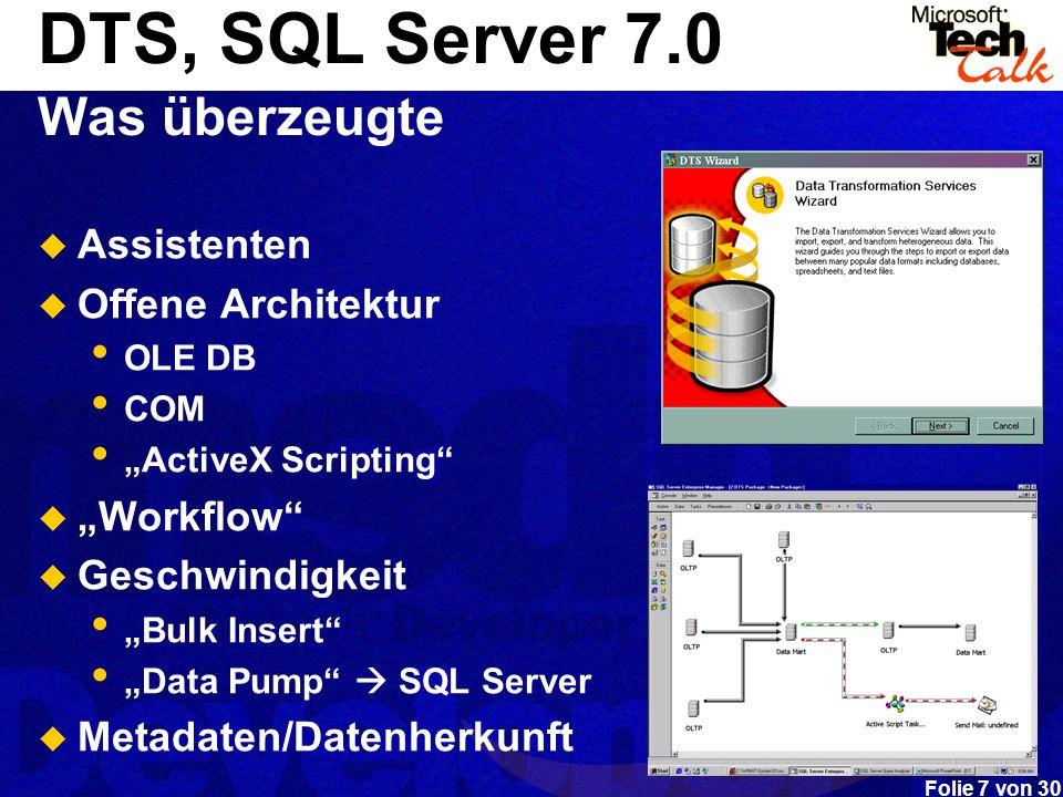 Folie 8 von 30 DTS in SQL 2000 Ziele Kommen aus Benutzer Feedback Inkrementales Release – Fehler beheben, Fehlendes hinzufügen Heterogene Daten / Interoperabilität Benutzbarkeit Verteilbarkeit Flexibilität Programmierbarkeit Geschwindigkeit Produktinformation