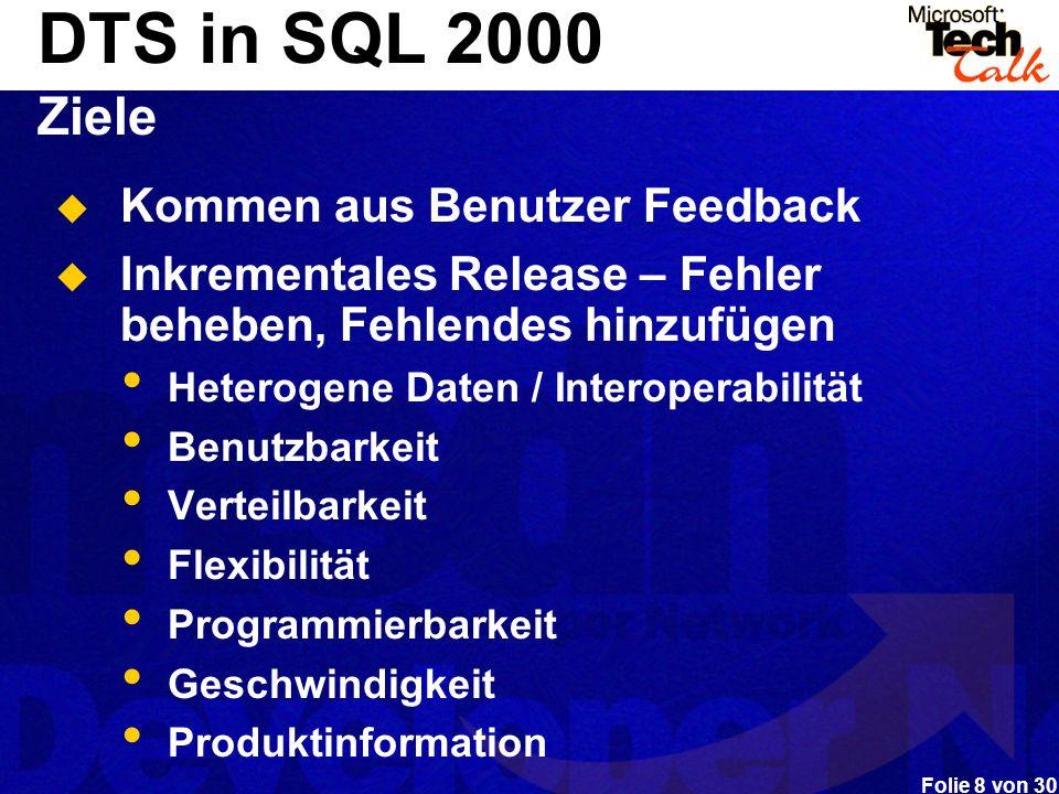Folie 8 von 30 DTS in SQL 2000 Ziele Kommen aus Benutzer Feedback Inkrementales Release – Fehler beheben, Fehlendes hinzufügen Heterogene Daten / Inte