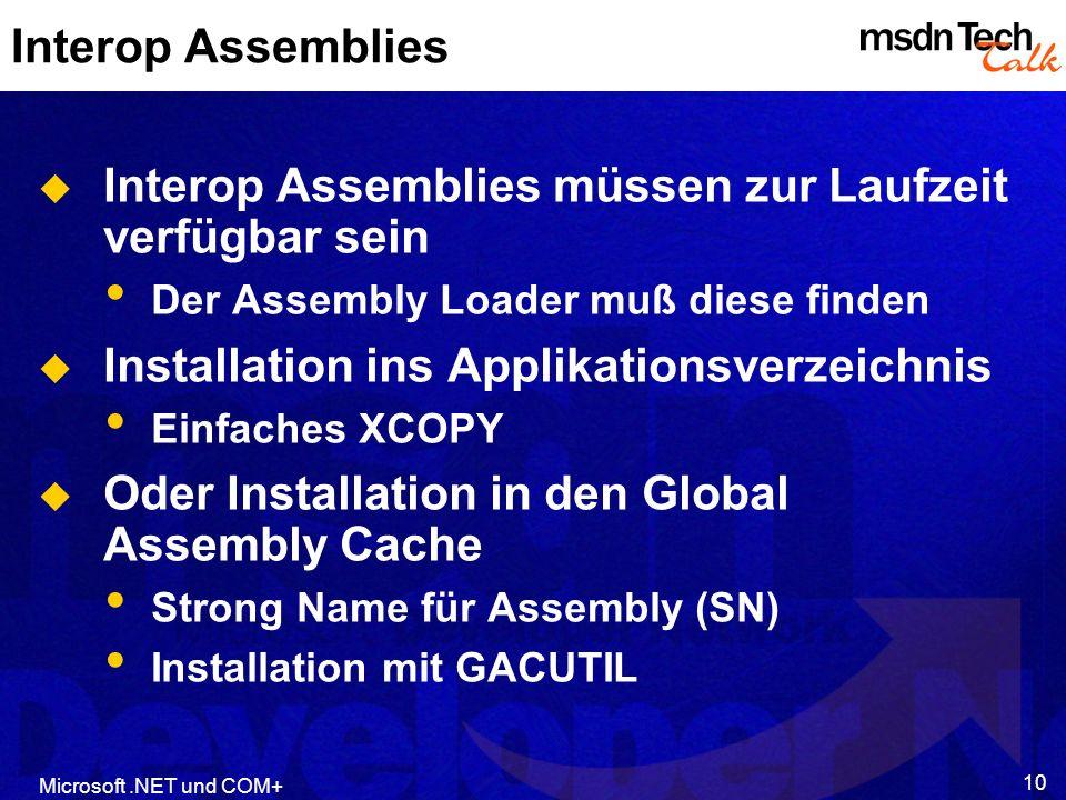 Microsoft.NET und COM+ 10 Interop Assemblies Interop Assemblies müssen zur Laufzeit verfügbar sein Der Assembly Loader muß diese finden Installation ins Applikationsverzeichnis Einfaches XCOPY Oder Installation in den Global Assembly Cache Strong Name für Assembly (SN) Installation mit GACUTIL