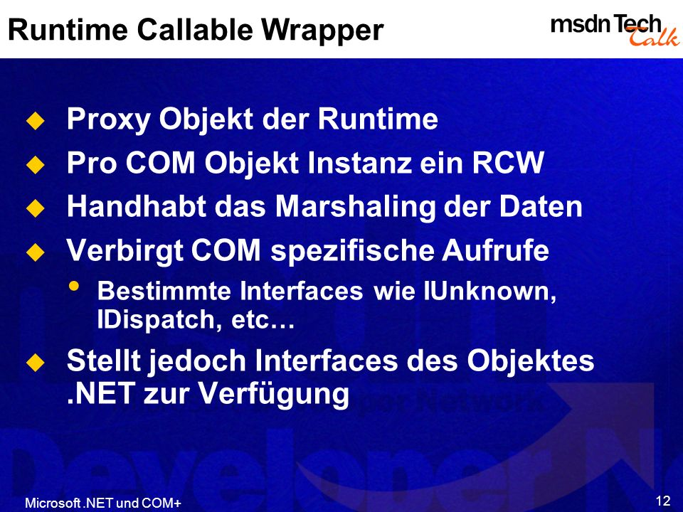 Microsoft.NET und COM+ 12 Runtime Callable Wrapper Proxy Objekt der Runtime Pro COM Objekt Instanz ein RCW Handhabt das Marshaling der Daten Verbirgt COM spezifische Aufrufe Bestimmte Interfaces wie IUnknown, IDispatch, etc… Stellt jedoch Interfaces des Objektes.NET zur Verfügung