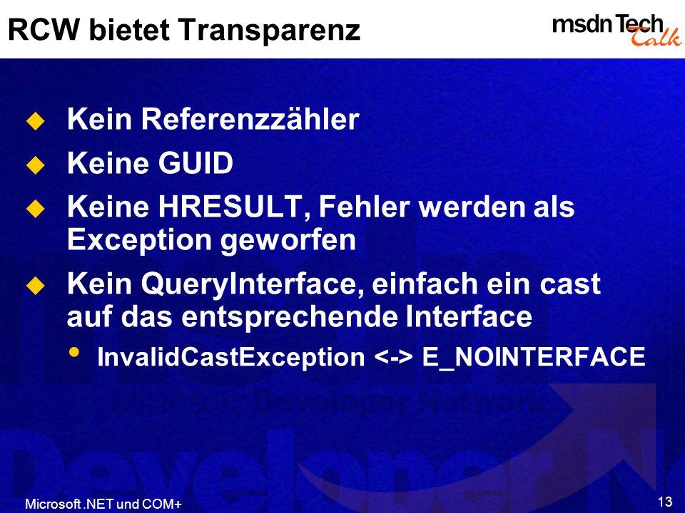 Microsoft.NET und COM+ 13 RCW bietet Transparenz Kein Referenzzähler Keine GUID Keine HRESULT, Fehler werden als Exception geworfen Kein QueryInterface, einfach ein cast auf das entsprechende Interface InvalidCastException E_NOINTERFACE