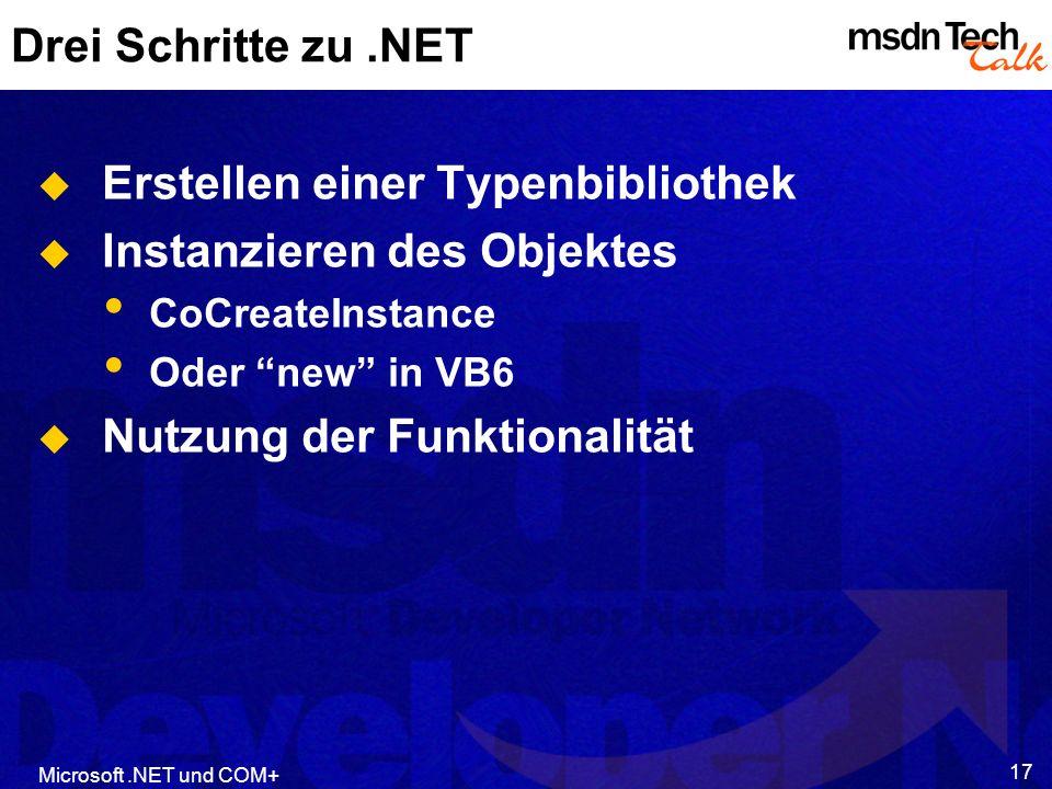 Microsoft.NET und COM+ 17 Drei Schritte zu.NET Erstellen einer Typenbibliothek Instanzieren des Objektes CoCreateInstance Oder new in VB6 Nutzung der