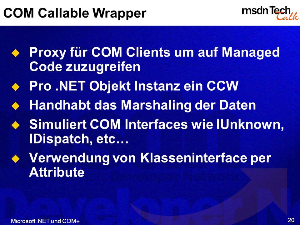 Microsoft.NET und COM+ 20 COM Callable Wrapper Proxy für COM Clients um auf Managed Code zuzugreifen Pro.NET Objekt Instanz ein CCW Handhabt das Marshaling der Daten Simuliert COM Interfaces wie IUnknown, IDispatch, etc… Verwendung von Klasseninterface per Attribute