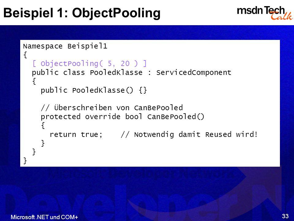 Microsoft.NET und COM+ 33 Beispiel 1: ObjectPooling Namespace Beispiel1 { [ ObjectPooling( 5, 20 ) ] public class PooledKlasse : ServicedComponent { public PooledKlasse() {} // Überschreiben von CanBePooled protected override bool CanBePooled() { return true; // Notwendig damit Reused wird.