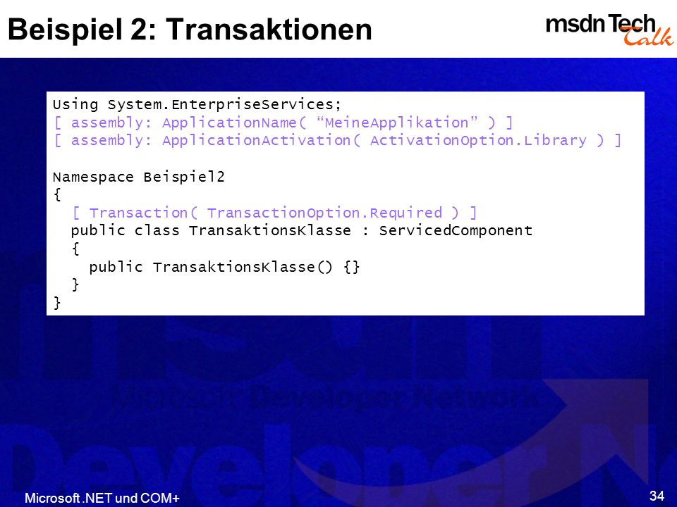 Microsoft.NET und COM+ 34 Beispiel 2: Transaktionen Using System.EnterpriseServices; [ assembly: ApplicationName( MeineApplikation ) ] [ assembly: App