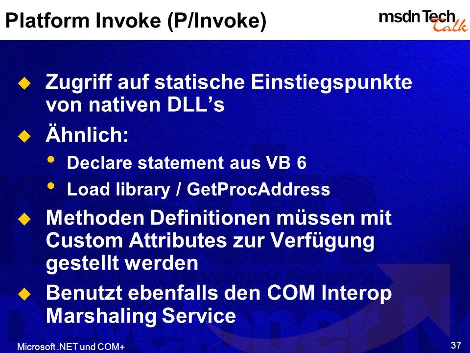 Microsoft.NET und COM+ 37 Platform Invoke (P/Invoke) Zugriff auf statische Einstiegspunkte von nativen DLLs Ähnlich: Declare statement aus VB 6 Load l