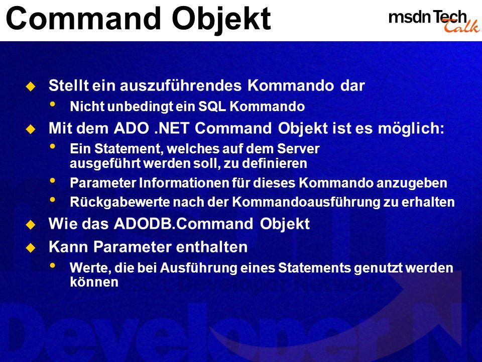 Command Objekt Stellt ein auszuführendes Kommando dar Nicht unbedingt ein SQL Kommando Mit dem ADO.NET Command Objekt ist es möglich: Ein Statement, w