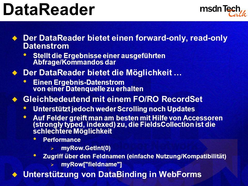 DataReader Der DataReader bietet einen forward-only, read-only Datenstrom Stellt die Ergebnisse einer ausgeführten Abfrage/Kommandos dar Der DataReade