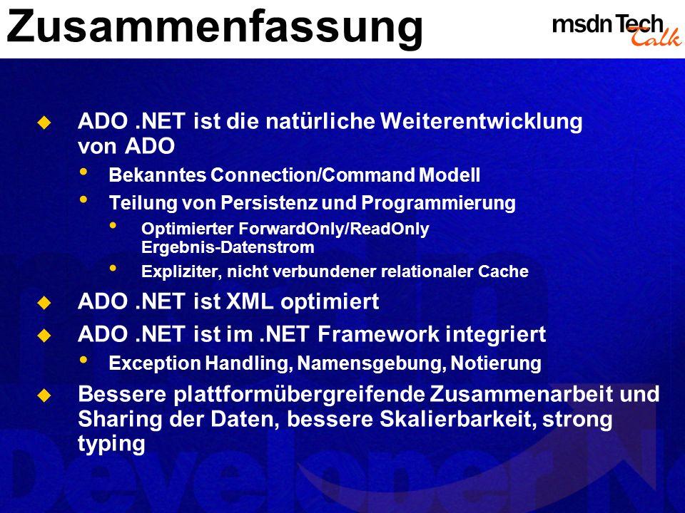 Zusammenfassung ADO.NET ist die natürliche Weiterentwicklung von ADO Bekanntes Connection/Command Modell Teilung von Persistenz und Programmierung Opt