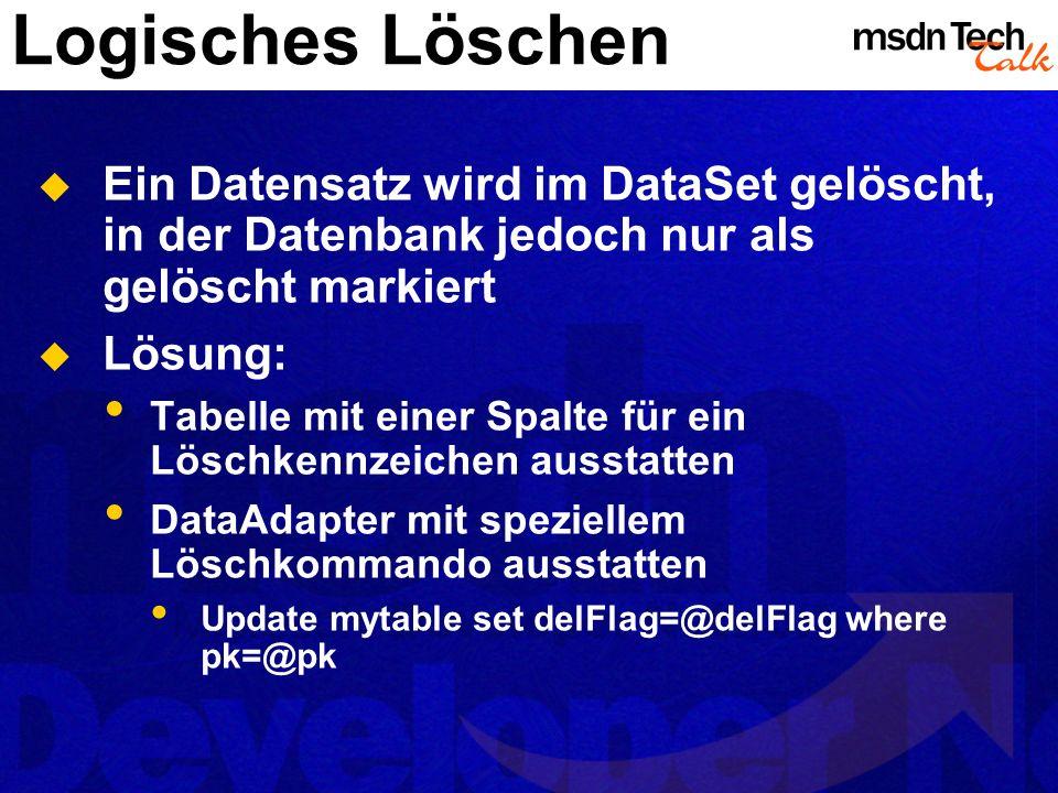 Logisches Löschen Ein Datensatz wird im DataSet gelöscht, in der Datenbank jedoch nur als gelöscht markiert Lösung: Tabelle mit einer Spalte für ein L