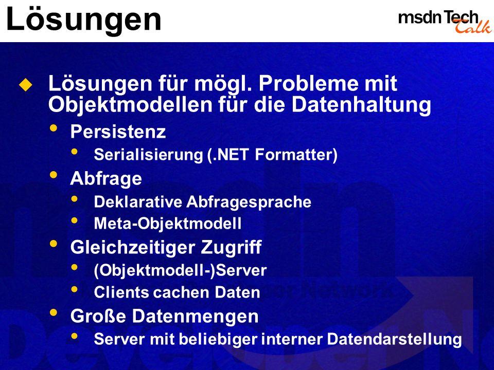 Lösungen Lösungen für mögl. Probleme mit Objektmodellen für die Datenhaltung Persistenz Serialisierung (.NET Formatter) Abfrage Deklarative Abfragespr