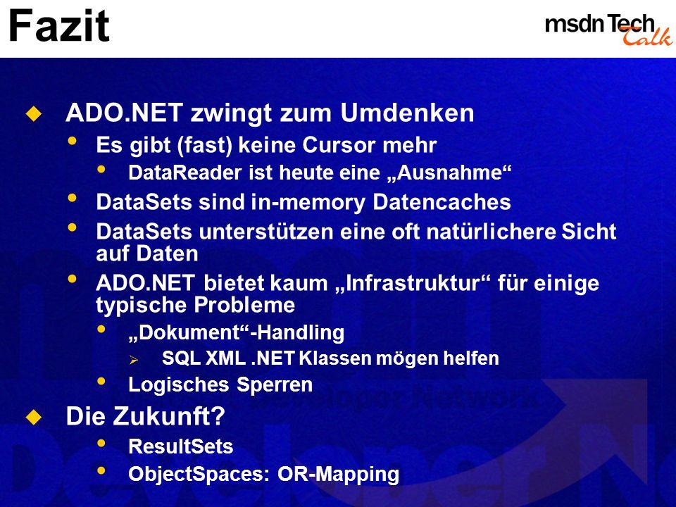Fazit ADO.NET zwingt zum Umdenken Es gibt (fast) keine Cursor mehr DataReader ist heute eine Ausnahme DataSets sind in-memory Datencaches DataSets unt