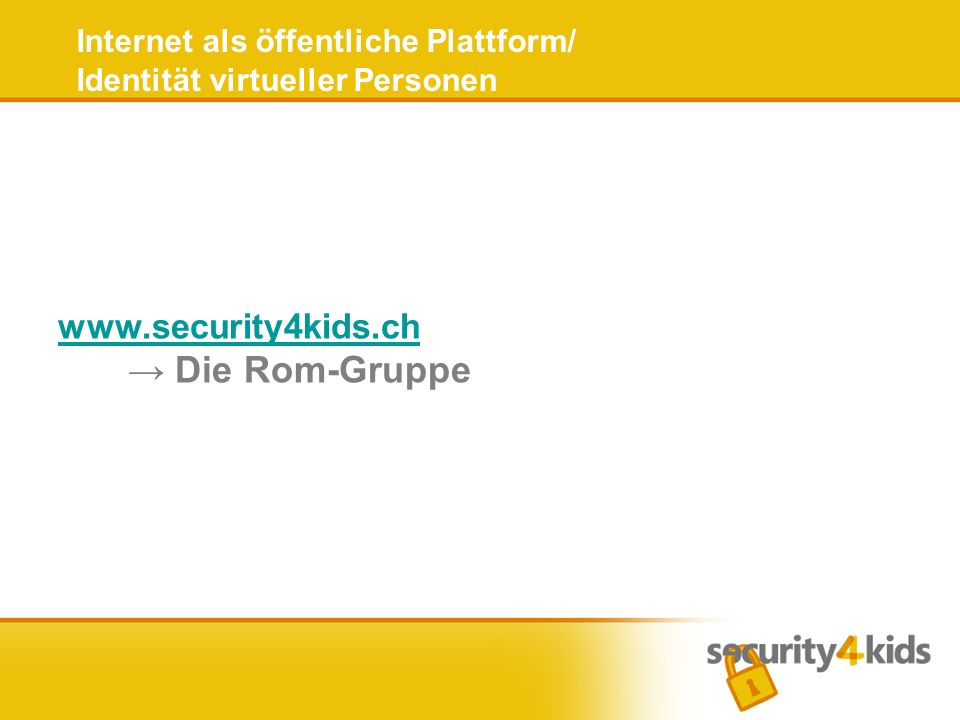 Internet als öffentliche Plattform/ Identität virtueller Personen www.security4kids.ch www.security4kids.ch Die Rom-Gruppe