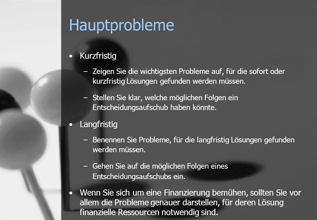 Hauptprobleme Kurzfristig –Zeigen Sie die wichtigsten Probleme auf, für die sofort oder kurzfristig Lösungen gefunden werden müssen. –Stellen Sie klar