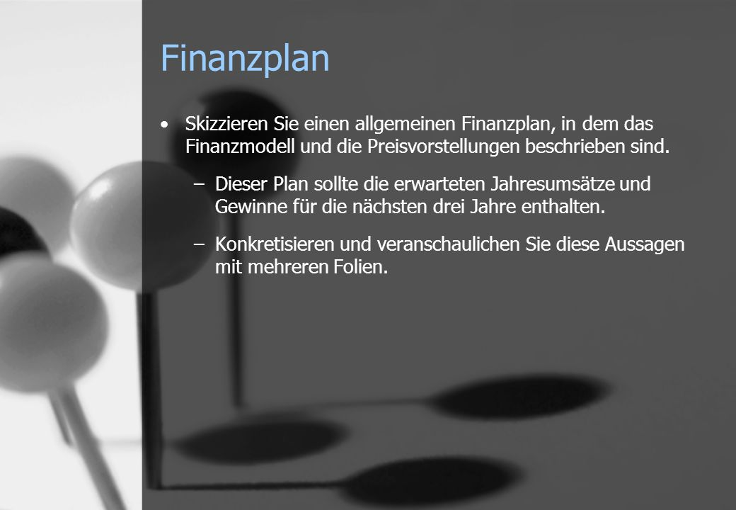 Finanzplan Skizzieren Sie einen allgemeinen Finanzplan, in dem das Finanzmodell und die Preisvorstellungen beschrieben sind. –Dieser Plan sollte die e