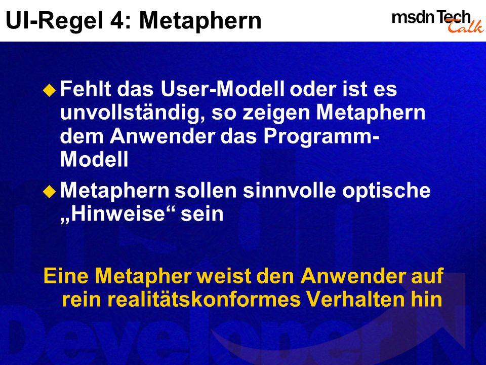 UI-Regel 4: Metaphern Fehlt das User-Modell oder ist es unvollständig, so zeigen Metaphern dem Anwender das Programm- Modell Metaphern sollen sinnvolle optische Hinweise sein Eine Metapher weist den Anwender auf rein realitätskonformes Verhalten hin