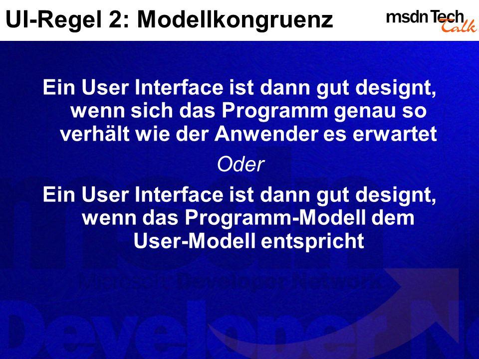 UI-Regel 2: Modellkongruenz Ein User Interface ist dann gut designt, wenn sich das Programm genau so verhält wie der Anwender es erwartet Oder Ein User Interface ist dann gut designt, wenn das Programm-Modell dem User-Modell entspricht