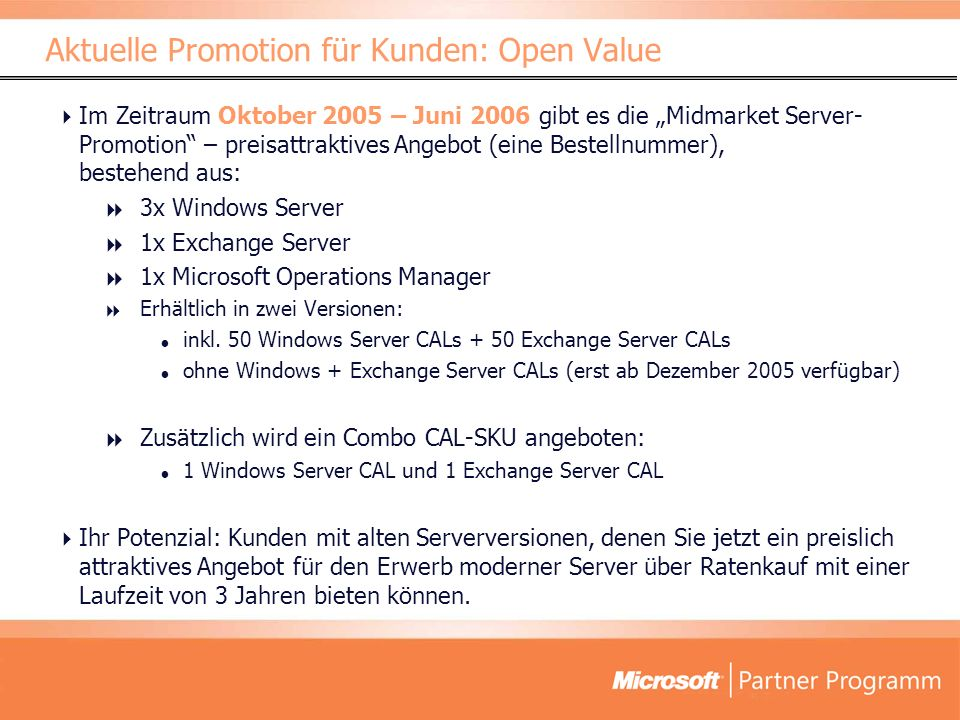 Im Zeitraum Oktober 2005 – Juni 2006 gibt es die Midmarket Server- Promotion – preisattraktives Angebot (eine Bestellnummer), bestehend aus: 3x Windows Server 1x Exchange Server 1x Microsoft Operations Manager Erhältlich in zwei Versionen: inkl.