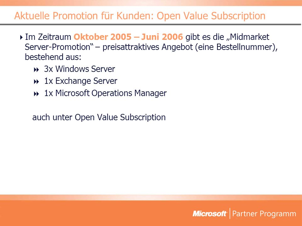 Im Zeitraum Oktober 2005 – Juni 2006 gibt es die Midmarket Server-Promotion – preisattraktives Angebot (eine Bestellnummer), bestehend aus: 3x Windows Server 1x Exchange Server 1x Microsoft Operations Manager auch unter Open Value Subscription Aktuelle Promotion für Kunden: Open Value Subscription