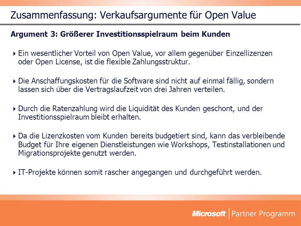 Zusammenfassung: Verkaufsargumente für Open Value Argument 3: Größerer Investitionsspielraum beim Kunden Ein wesentlicher Vorteil von Open Value, vor allem gegenüber Einzellizenzen oder Open License, ist die flexible Zahlungsstruktur.
